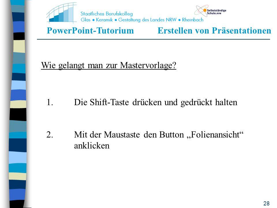 PowerPoint-TutoriumErstellen von Präsentationen 27 Mastervorlage Grundlage des Layouts Was in der Mastervorlage angegeben wird, wird für jede Folie de