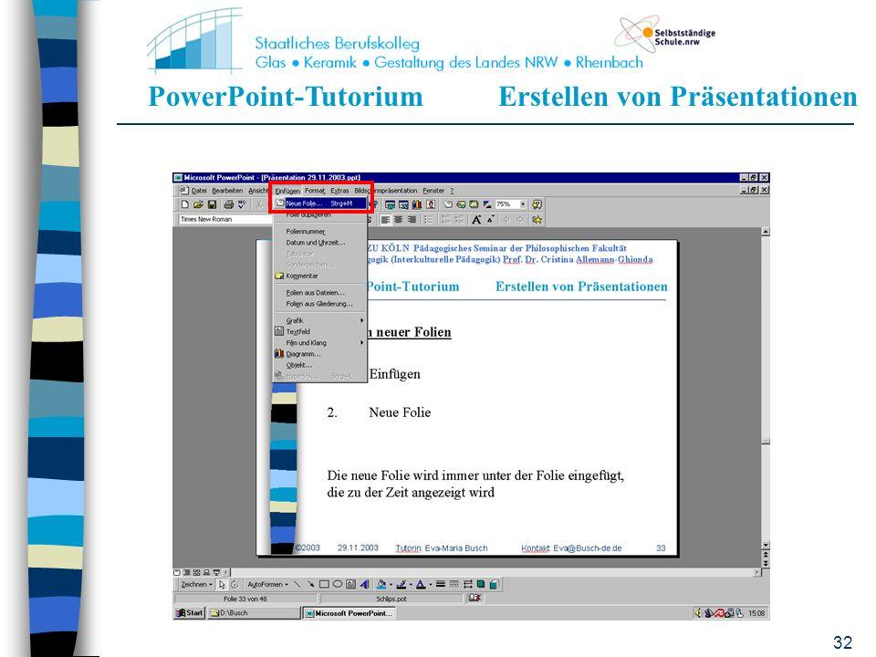 PowerPoint-TutoriumErstellen von Präsentationen 31 Einfügen neuer Folien 1.Einfügen 2.Neue Folie Die neue Folie wird immer unter der Folie eingefügt,
