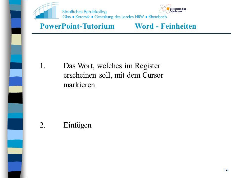 PowerPoint-TutoriumWord - Feinheiten 14 1.Das Wort, welches im Register erscheinen soll, mit dem Cursor markieren 2.Einfügen