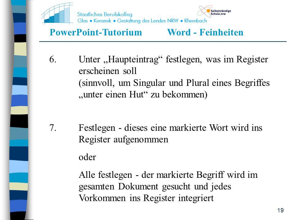 PowerPoint-TutoriumWord - Feinheiten 19 6.Unter Haupteintrag festlegen, was im Register erscheinen soll (sinnvoll, um Singular und Plural eines Begrif