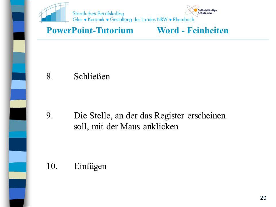 PowerPoint-TutoriumWord - Feinheiten 20 8.Schließen 9.Die Stelle, an der das Register erscheinen soll, mit der Maus anklicken 10.Einfügen