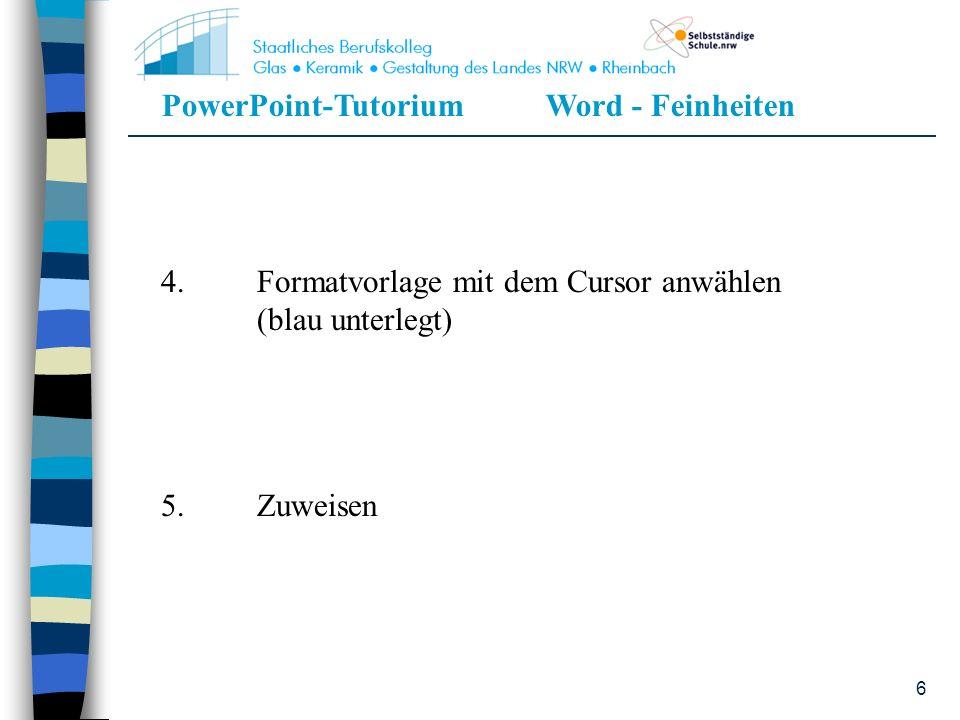 PowerPoint-TutoriumWord - Feinheiten 6 4.Formatvorlage mit dem Cursor anwählen (blau unterlegt) 5.Zuweisen