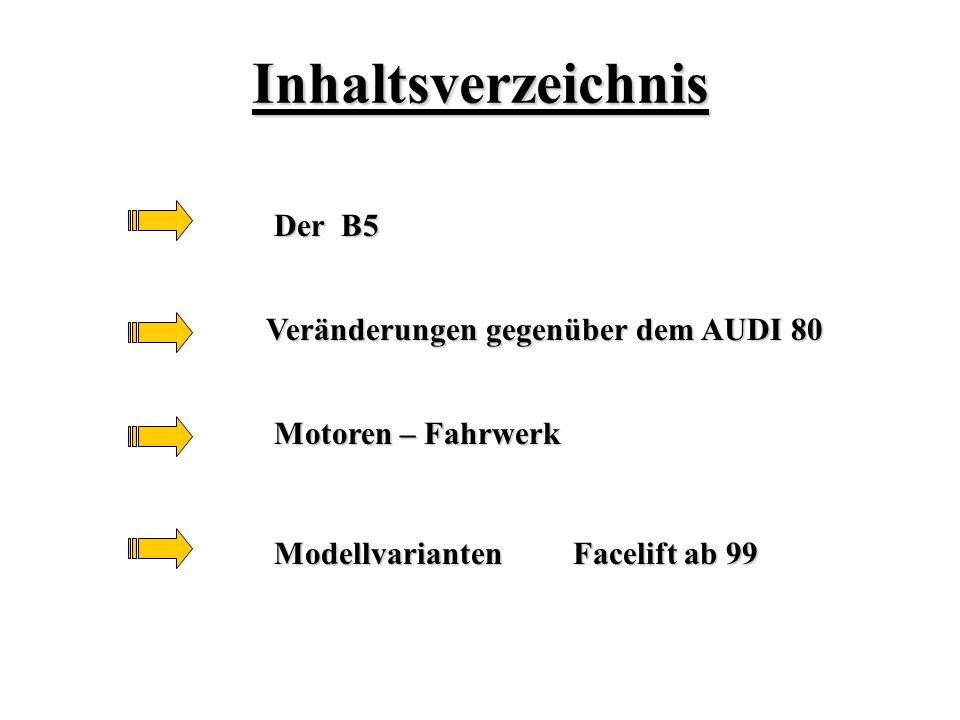 Inhaltsverzeichnis Veränderungen gegenüber dem AUDI 80 Motoren – Fahrwerk Modellvarianten Facelift ab 99 Der B5