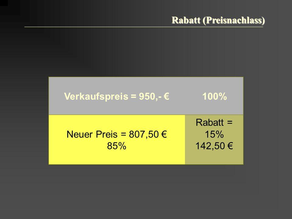 Rabatt (Preisnachlass) Verkaufspreis = 950,- 100% Neuer Preis = 807,50 85% Rabatt = 15% 142,50