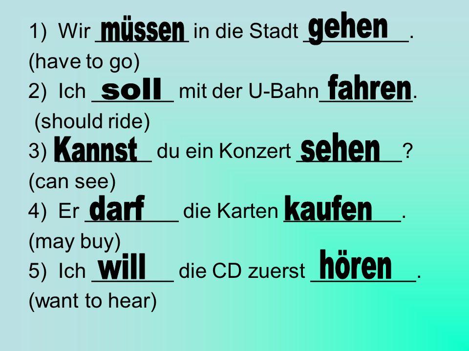 1) Wir ________ in die Stadt _________. (have to go) 2) Ich _______ mit der U-Bahn________. (should ride) 3) ________ du ein Konzert _________? (can s