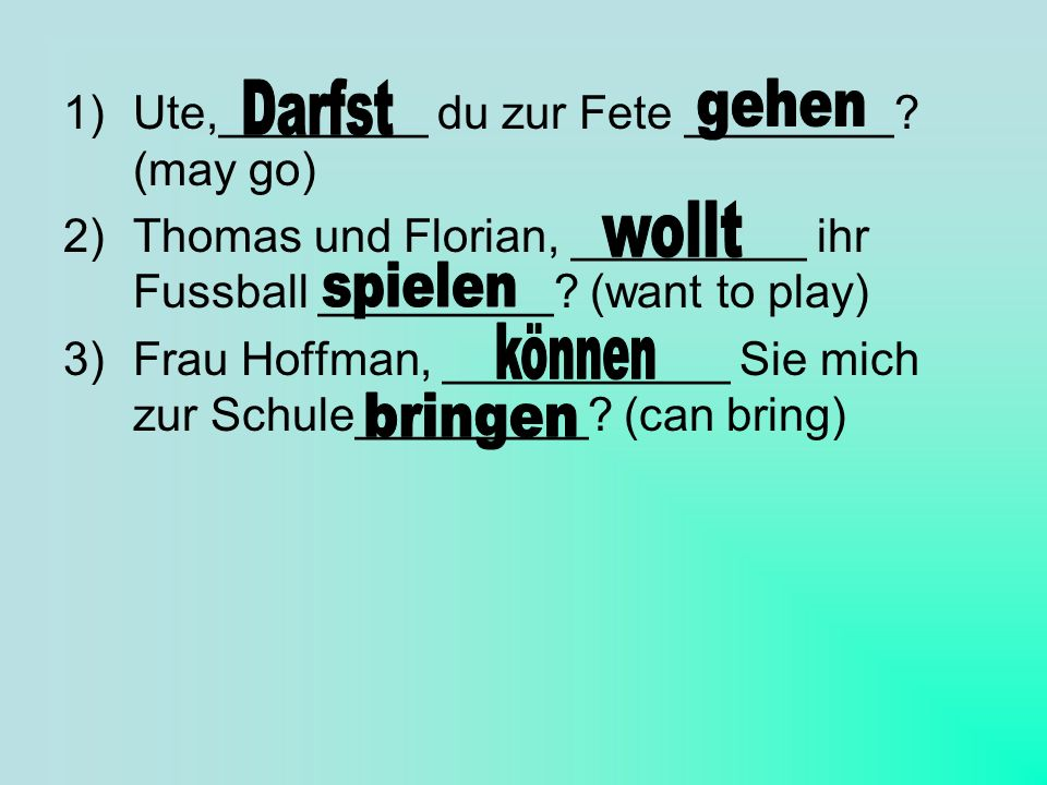 1)Ute,________ du zur Fete ________? (may go) 2)Thomas und Florian, _________ ihr Fussball _________? (want to play) 3)Frau Hoffman, ___________ Sie m