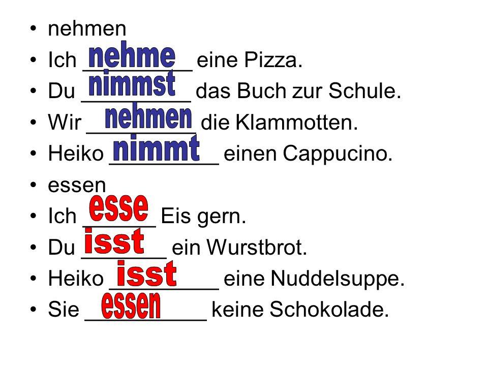 nehmen Ich _________ eine Pizza. Du _________ das Buch zur Schule.