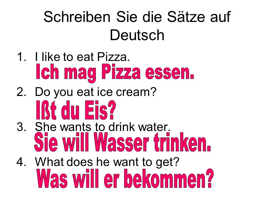 Schreiben Sie die Sätze auf Deutsch 1.I like to eat Pizza. 2.Do you eat ice cream? 3.She wants to drink water. 4.What does he want to get?