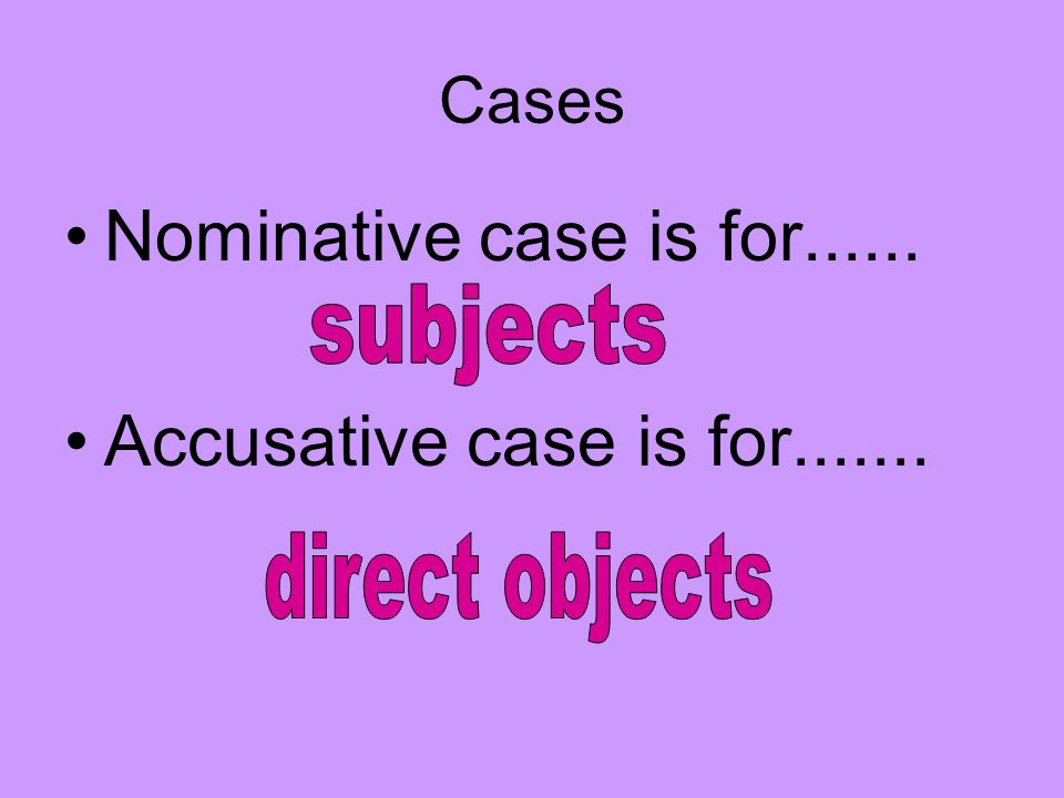 Cases Nominative case is for...... Accusative case is for.......