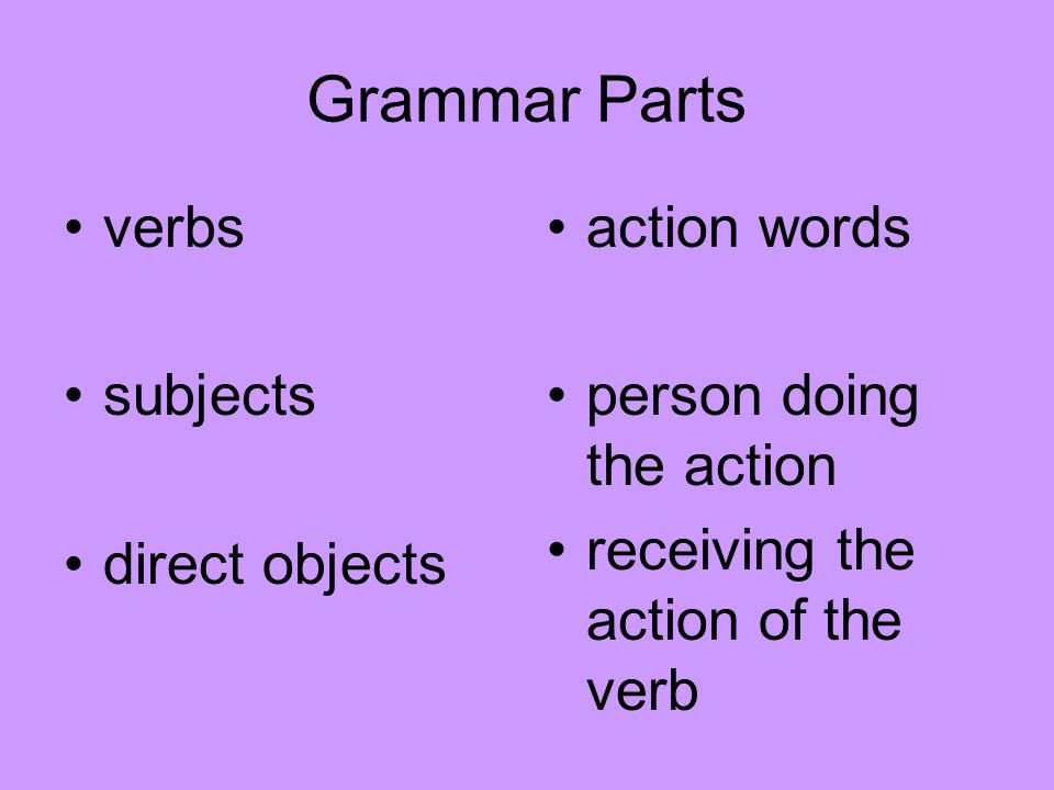 Grammar Parts verbs subjects direct objects action words person doing the action receiving the action of the verb