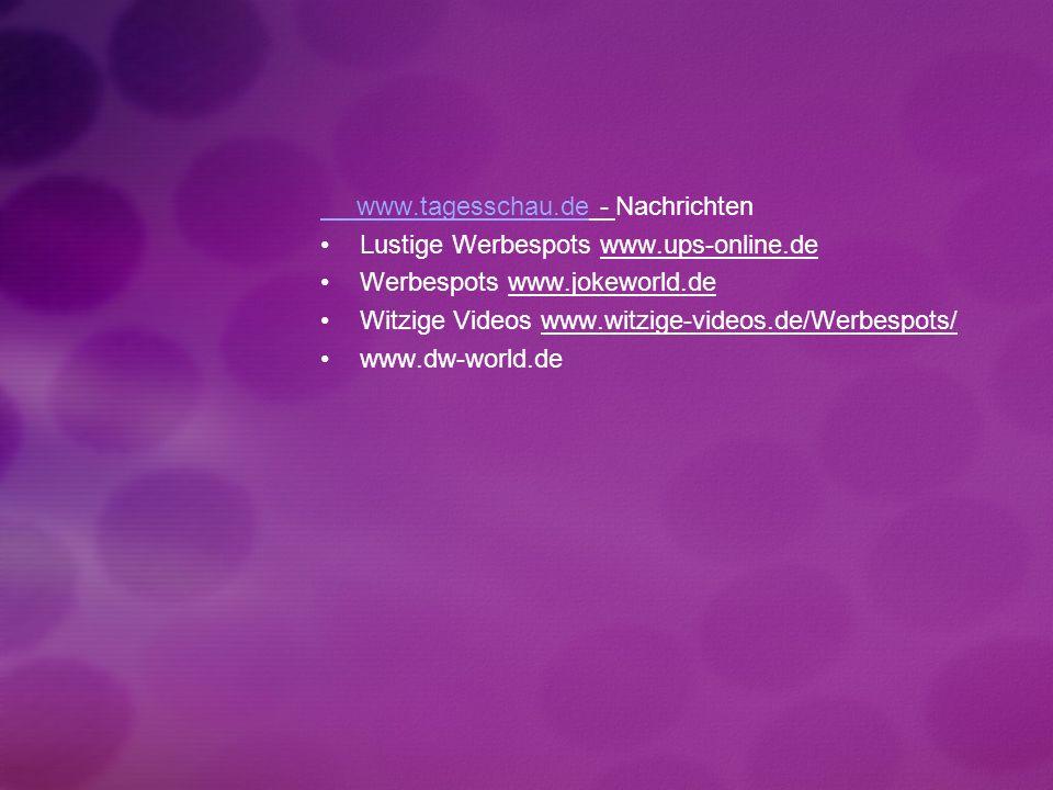 www.tagesschau.de www.tagesschau.de - Nachrichten Lustige Werbespots www.ups-online.de Werbespots www.jokeworld.de Witzige Videos www.witzige-videos.de/Werbespots/ www.dw-world.de
