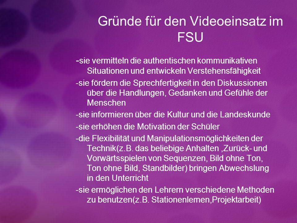 Gründe für den Videoeinsatz im FSU - sie vermitteln die authentischen kommunikativen Situationen und entwickeln Verstehensfähigkeit -sie fördern die S