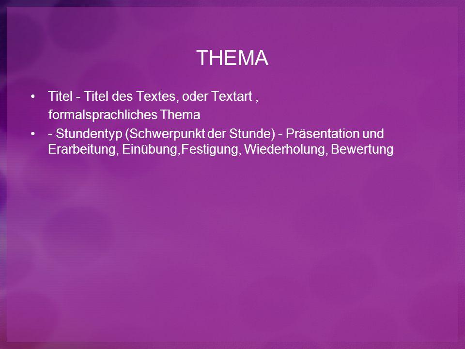 THEMA Titel - Titel des Textes, oder Textart, formalsprachliches Thema - Stundentyp (Schwerpunkt der Stunde) - Präsentation und Erarbeitung, Einübung,