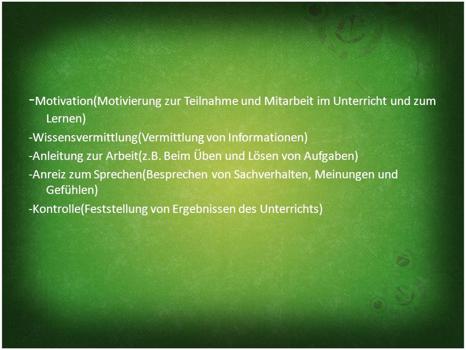 - Motivation(Motivierung zur Teilnahme und Mitarbeit im Unterricht und zum Lernen) -Wissensvermittlung(Vermittlung von Informationen) -Anleitung zur Arbeit(z.B.