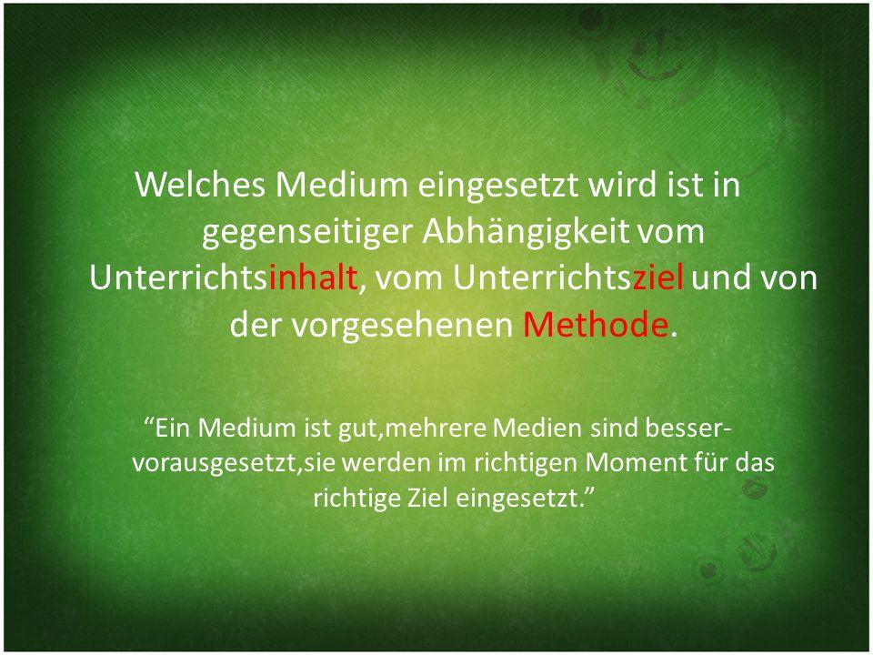 Welches Medium eingesetzt wird ist in gegenseitiger Abhängigkeit vom Unterrichtsinhalt, vom Unterrichtsziel und von der vorgesehenen Methode.