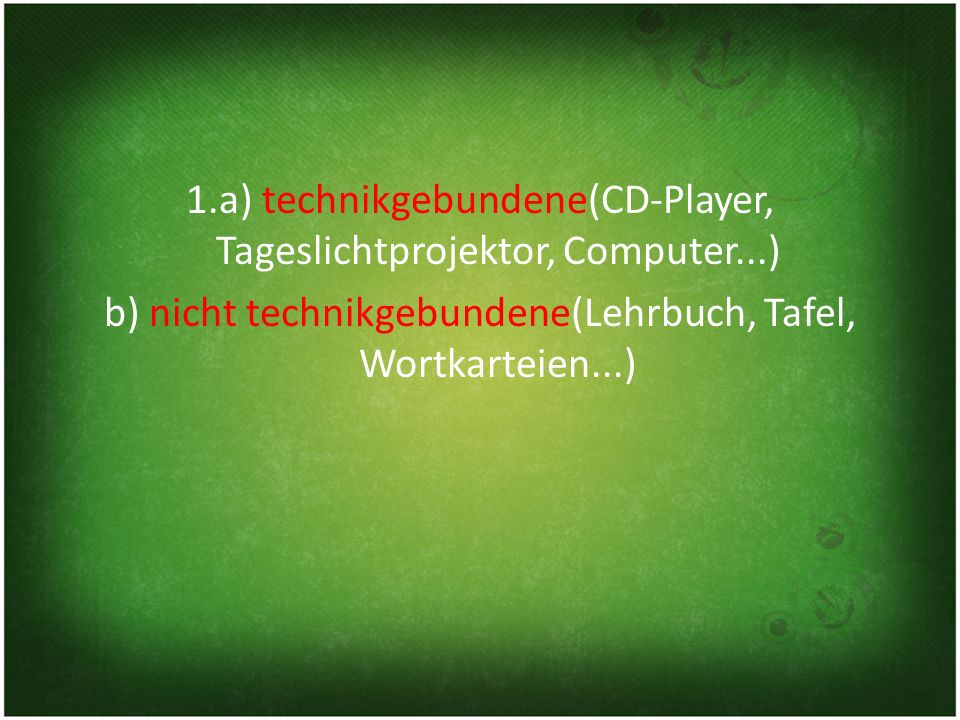 1.a) technikgebundene(CD-Player, Tageslichtprojektor, Computer...) b) nicht technikgebundene(Lehrbuch, Tafel, Wortkarteien...)