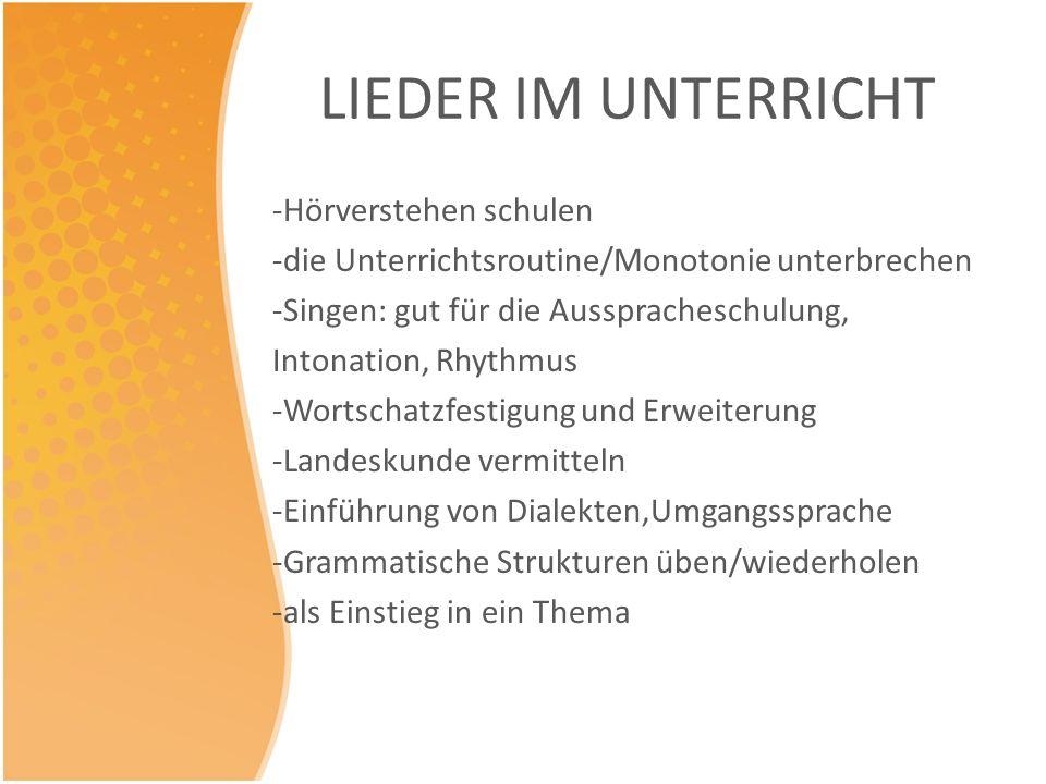 LIEDER IM UNTERRICHT -Hörverstehen schulen -die Unterrichtsroutine/Monotonie unterbrechen -Singen: gut für die Ausspracheschulung, Intonation, Rhythmu