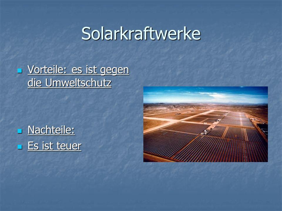 Solarkraftwerke Vorteile: es ist gegen die Umweltschutz Vorteile: es ist gegen die Umweltschutz Nachteile: Nachteile: Es ist teuer Es ist teuer