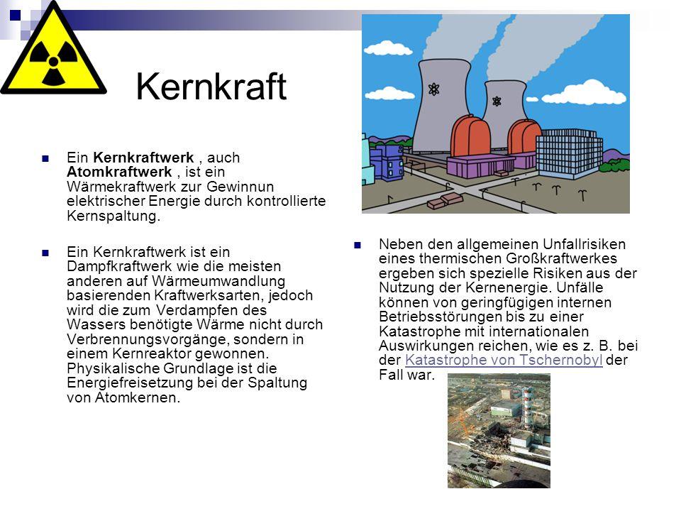 Kernkraft Ein Kernkraftwerk, auch Atomkraftwerk, ist ein Wärmekraftwerk zur Gewinnun elektrischer Energie durch kontrollierte Kernspaltung. Ein Kernkr