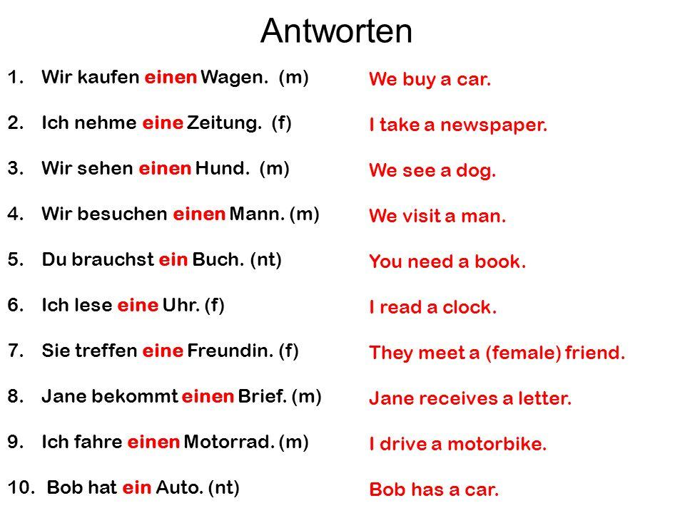 1.Wir kaufen einen Wagen. (m) 2.Ich nehme eine Zeitung. (f) 3.Wir sehen einen Hund. (m) 4.Wir besuchen einen Mann. (m) 5.Du brauchst ein Buch. (nt) 6.