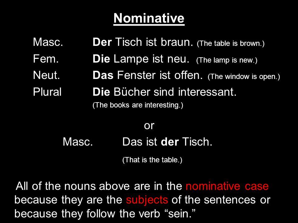 Nominative Masc. Der Tisch ist braun. (The table is brown.) Fem. Die Lampe ist neu. (The lamp is new.) Neut. Das Fenster ist offen. (The window is ope