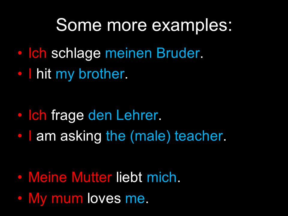 NominativeAccusative ich I mich me du you dich you er he, it ihn him, it sie she, it sie her, it es it wir we uns us ihr you (plural) euch you (plural) sie they sie them Sie you (formal) Remember: pronouns change in the accusative case too!