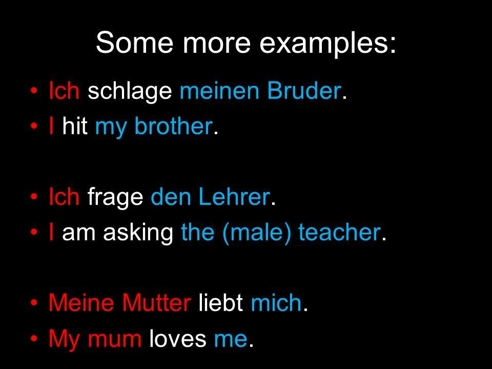 Some more examples: Ich schlage meinen Bruder. I hit my brother. Ich frage den Lehrer. I am asking the (male) teacher. Meine Mutter liebt mich. My mum