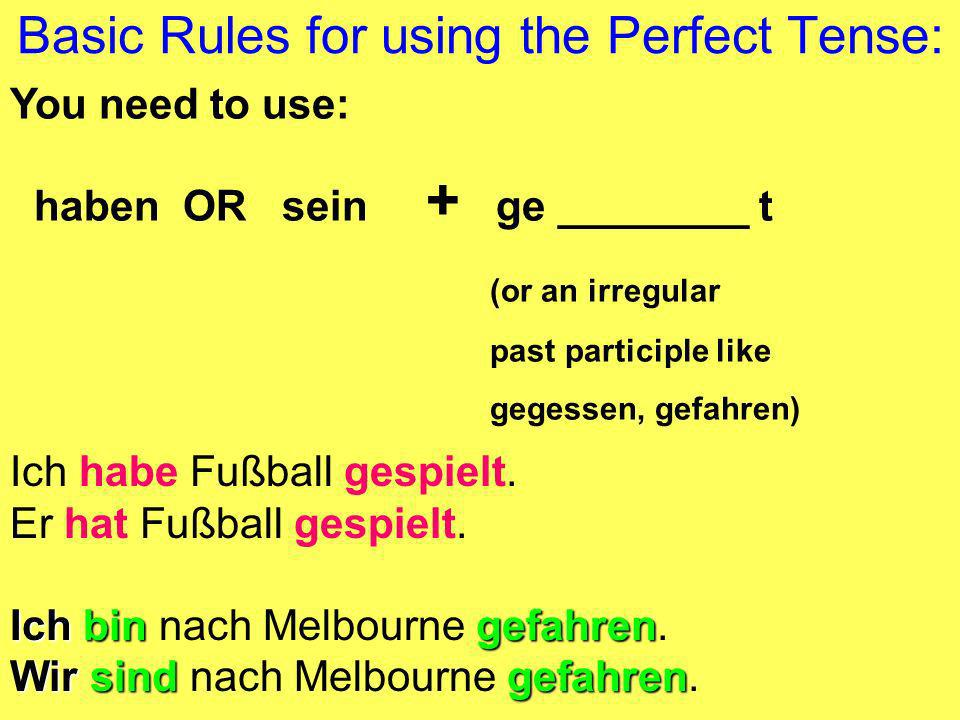 Basic Rules for using the Perfect Tense: You need to use: haben OR sein + ge ________ t (or an irregular past participle like gegessen, gefahren) Ich