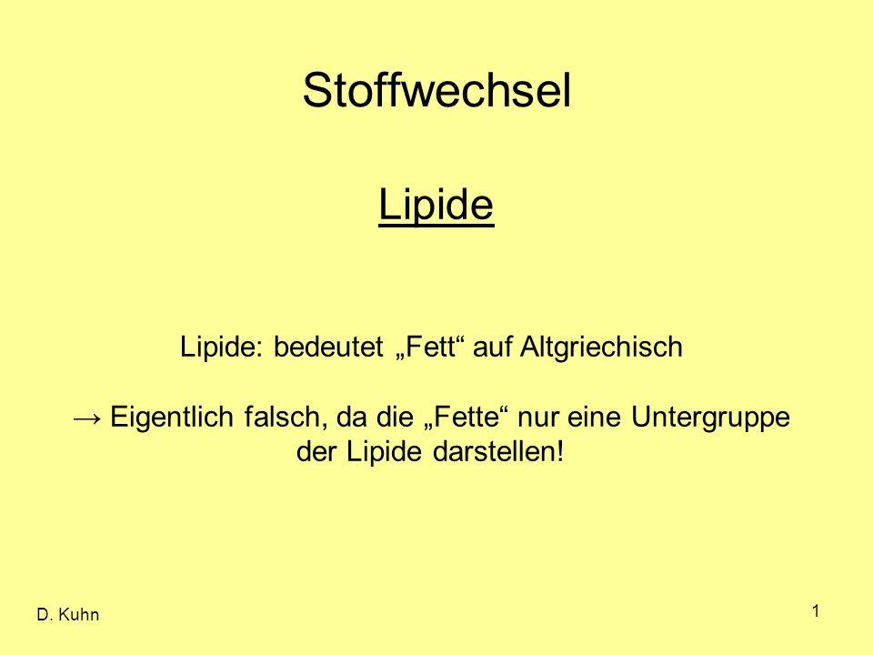 D. Kuhn 1 Stoffwechsel Lipide Lipide: bedeutet Fett auf Altgriechisch Eigentlich falsch, da die Fette nur eine Untergruppe der Lipide darstellen!