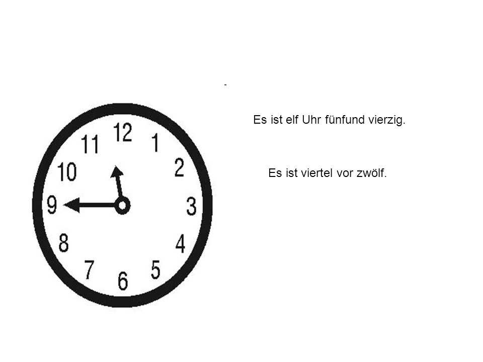 Es ist elf Uhr fünfund vierzig. Es ist viertel vor zwölf.