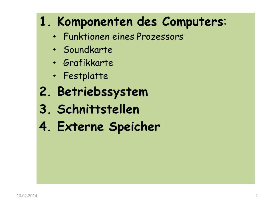 1. Komponenten des Computers: Funktionen eines Prozessors Soundkarte Grafikkarte Festplatte 2. Betriebssystem 3. Schnittstellen 4. Externe Speicher 10