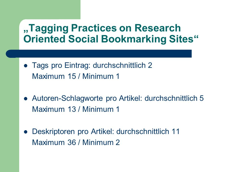 Tagging Practices on Research Oriented Social Bookmarking Sites Tags pro Eintrag: durchschnittlich 2 Maximum 15 / Minimum 1 Autoren-Schlagworte pro Artikel: durchschnittlich 5 Maximum 13 / Minimum 1 Deskriptoren pro Artikel: durchschnittlich 11 Maximum 36 / Minimum 2