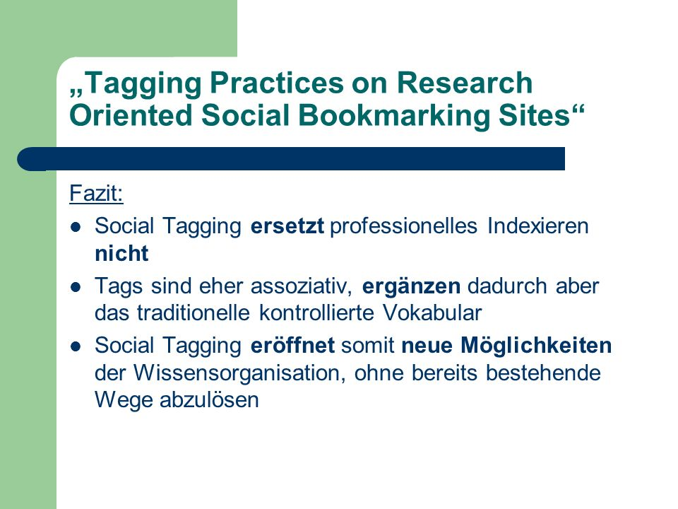 Tagging Practices on Research Oriented Social Bookmarking Sites Fazit: Social Tagging ersetzt professionelles Indexieren nicht Tags sind eher assoziat