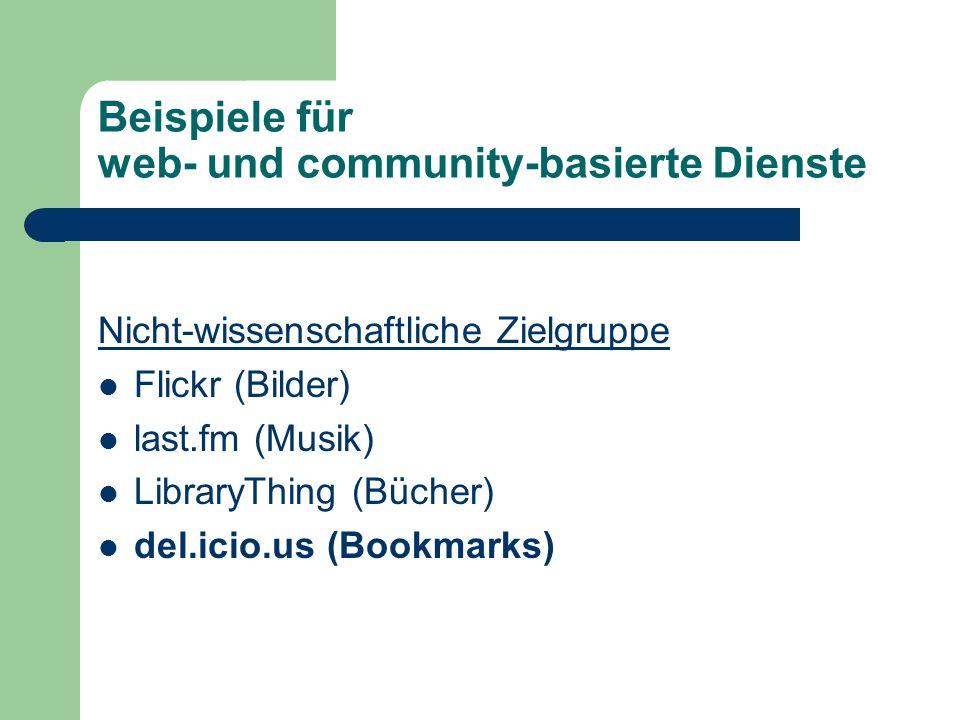 Beispiele für web- und community-basierte Dienste Nicht-wissenschaftliche Zielgruppe Flickr (Bilder) last.fm (Musik) LibraryThing (Bücher) del.icio.us