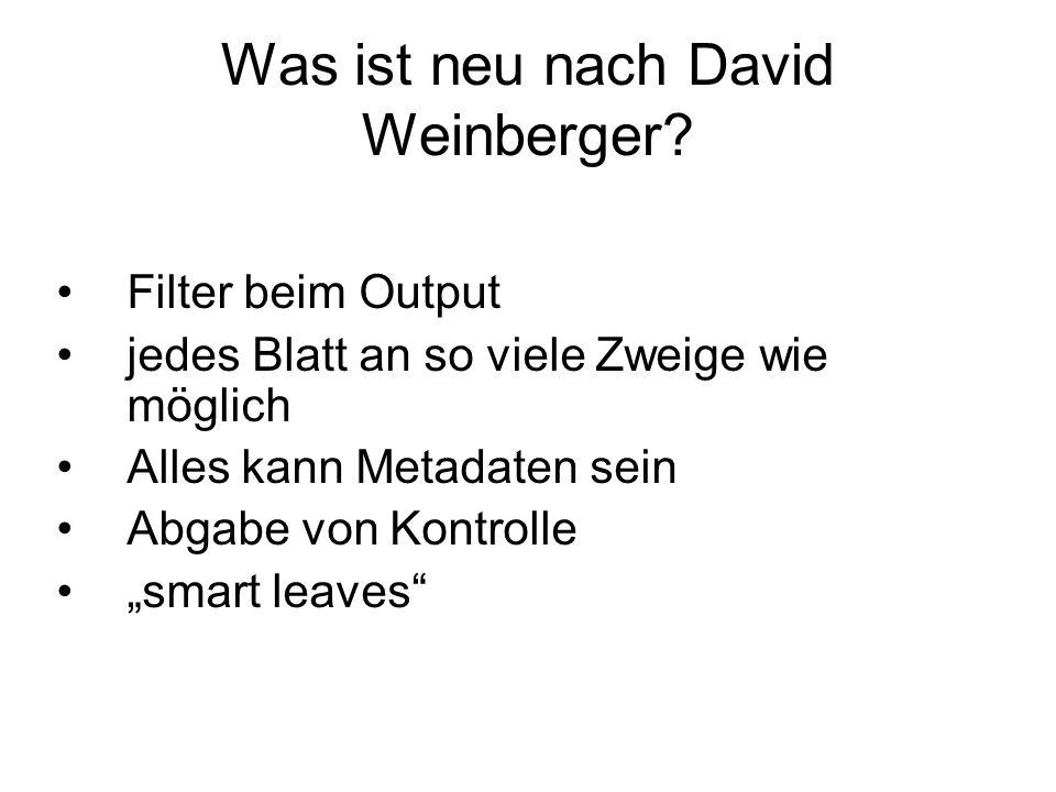 Was ist neu nach David Weinberger? Filter beim Output jedes Blatt an so viele Zweige wie möglich Alles kann Metadaten sein Abgabe von Kontrolle smart
