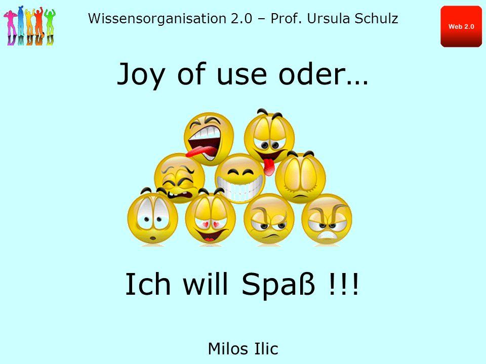 Wissensorganisation 2.0 – Prof. Ursula Schulz Joy of use oder… Ich will Spaß !!! Milos Ilic