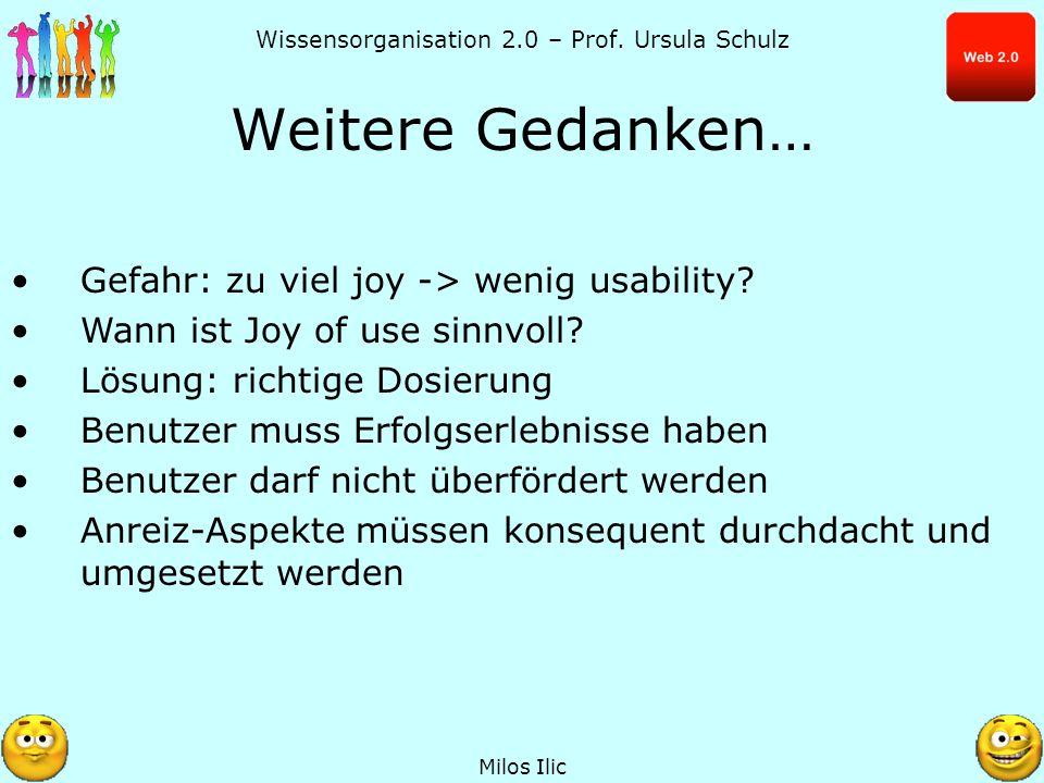 Wissensorganisation 2.0 – Prof. Ursula Schulz Weitere Gedanken… Milos Ilic Gefahr: zu viel joy -> wenig usability? Wann ist Joy of use sinnvoll? Lösun