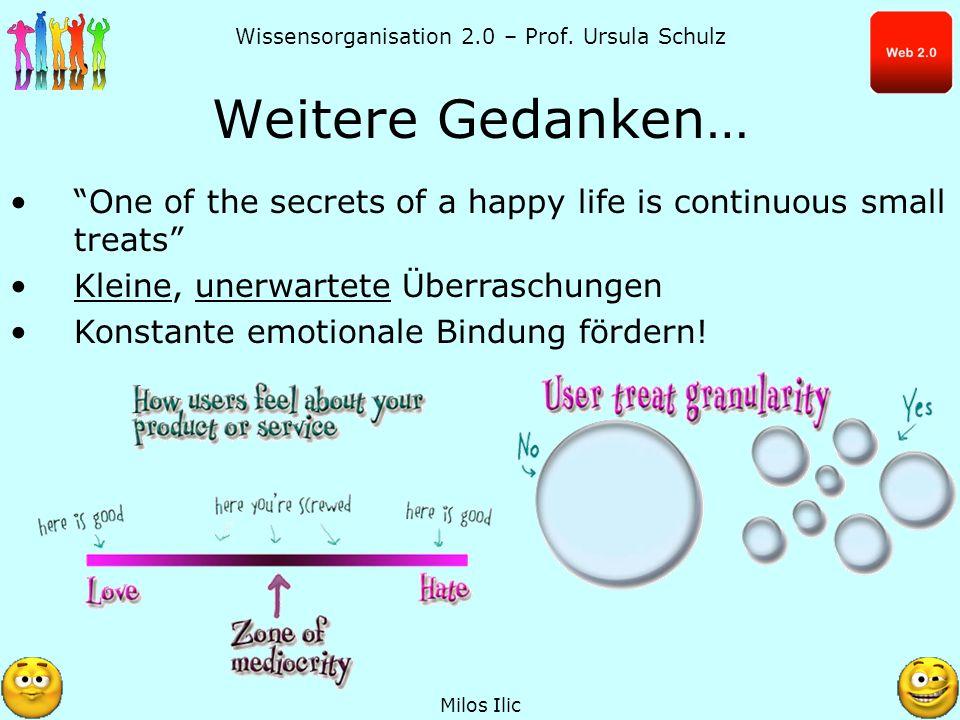 Wissensorganisation 2.0 – Prof. Ursula Schulz Weitere Gedanken… Milos Ilic One of the secrets of a happy life is continuous small treats Kleine, unerw