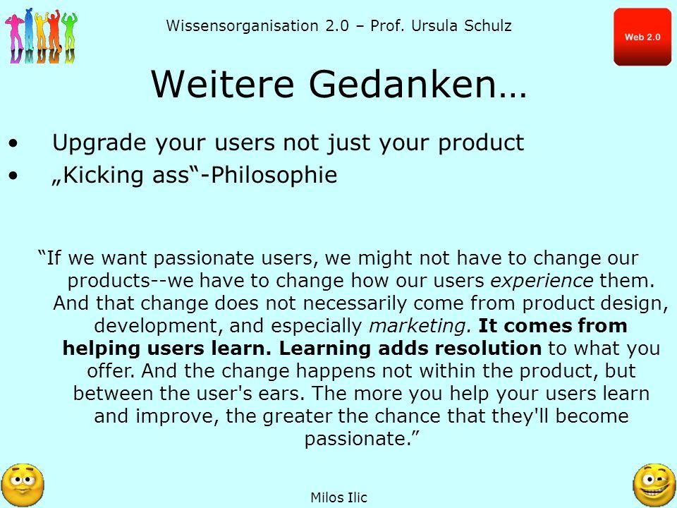 Wissensorganisation 2.0 – Prof. Ursula Schulz Weitere Gedanken… Milos Ilic Upgrade your users not just your product Kicking ass-Philosophie If we want