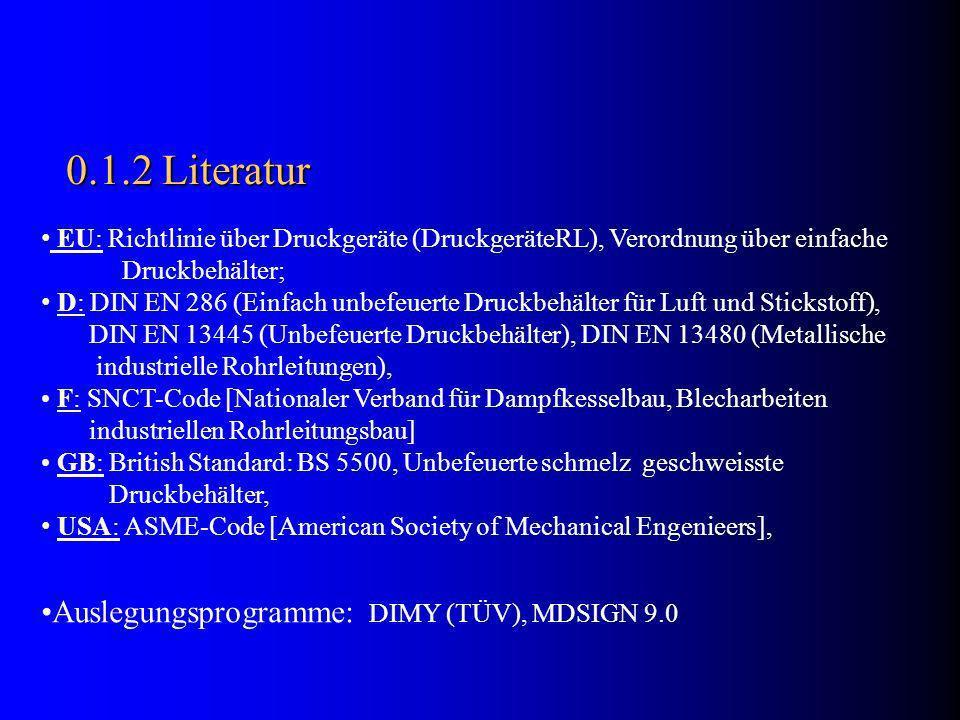 0.1.2 Literatur EU: Richtlinie über Druckgeräte (DruckgeräteRL), Verordnung über einfache Druckbehälter; D: DIN EN 286 (Einfach unbefeuerte Druckbehälter für Luft und Stickstoff), DIN EN 13445 (Unbefeuerte Druckbehälter), DIN EN 13480 (Metallische industrielle Rohrleitungen), F: SNCT-Code [Nationaler Verband für Dampfkesselbau, Blecharbeiten industriellen Rohrleitungsbau] GB: British Standard: BS 5500, Unbefeuerte schmelz geschweisste Druckbehälter, USA: ASME-Code [American Society of Mechanical Engenieers], Auslegungsprogramme: DIMY (TÜV), MDSIGN 9.0