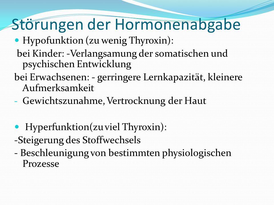 Störungen der Hormonenabgabe Hypofunktion (zu wenig Thyroxin): bei Kinder: -Verlangsamung der somatischen und psychischen Entwicklung bei Erwachsenen:
