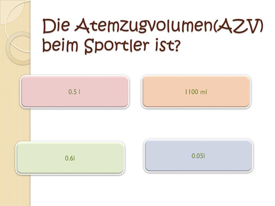 Die Atemzugvolumen(AZV) beim Sportler ist? 0.5 l 0.05l 0.6l 1100 ml