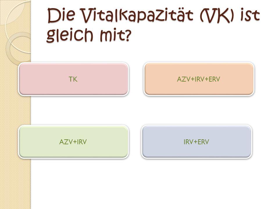 Die Vitalkapazität (VK) ist gleich mit? TK IRV+ERV AZV+IRV AZV+IRV+ERV