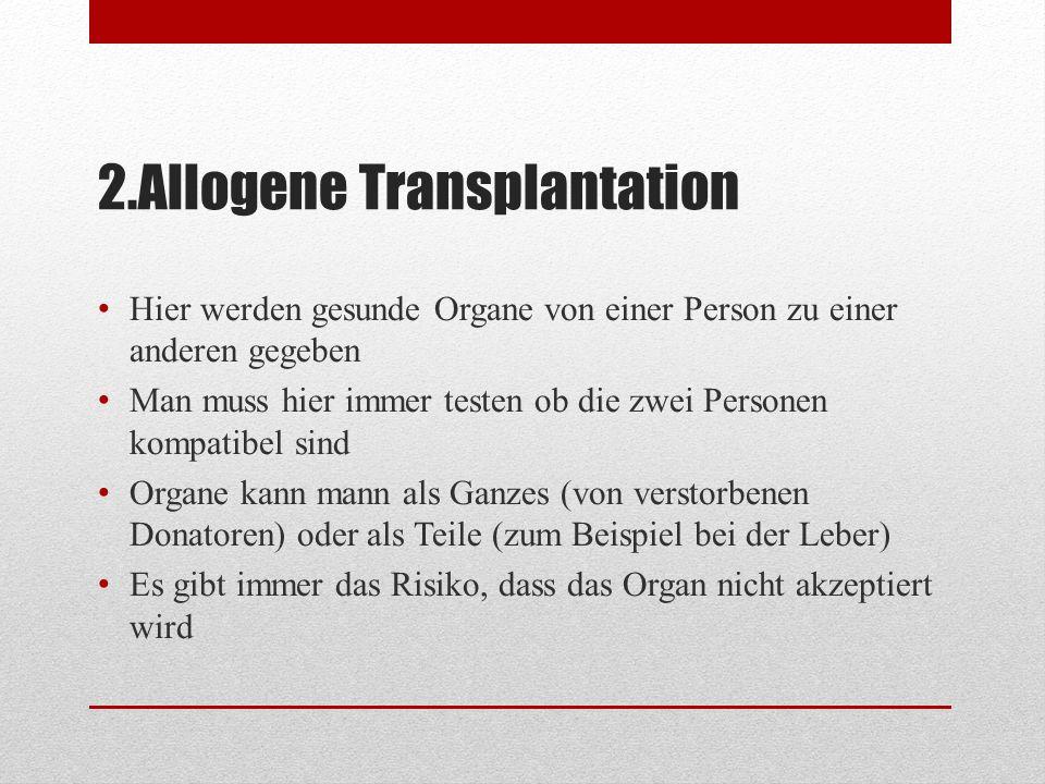 2.Allogene Transplantation Hier werden gesunde Organe von einer Person zu einer anderen gegeben Man muss hier immer testen ob die zwei Personen kompat