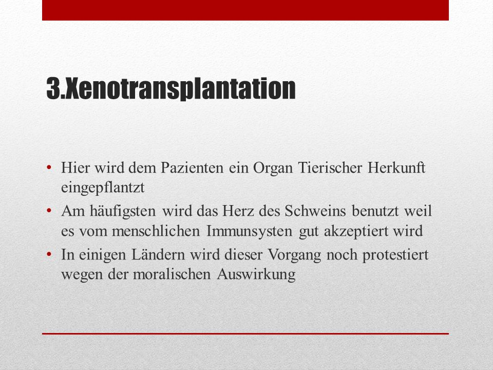 3.Xenotransplantation Hier wird dem Pazienten ein Organ Tierischer Herkunft eingepflantzt Am häufigsten wird das Herz des Schweins benutzt weil es vom
