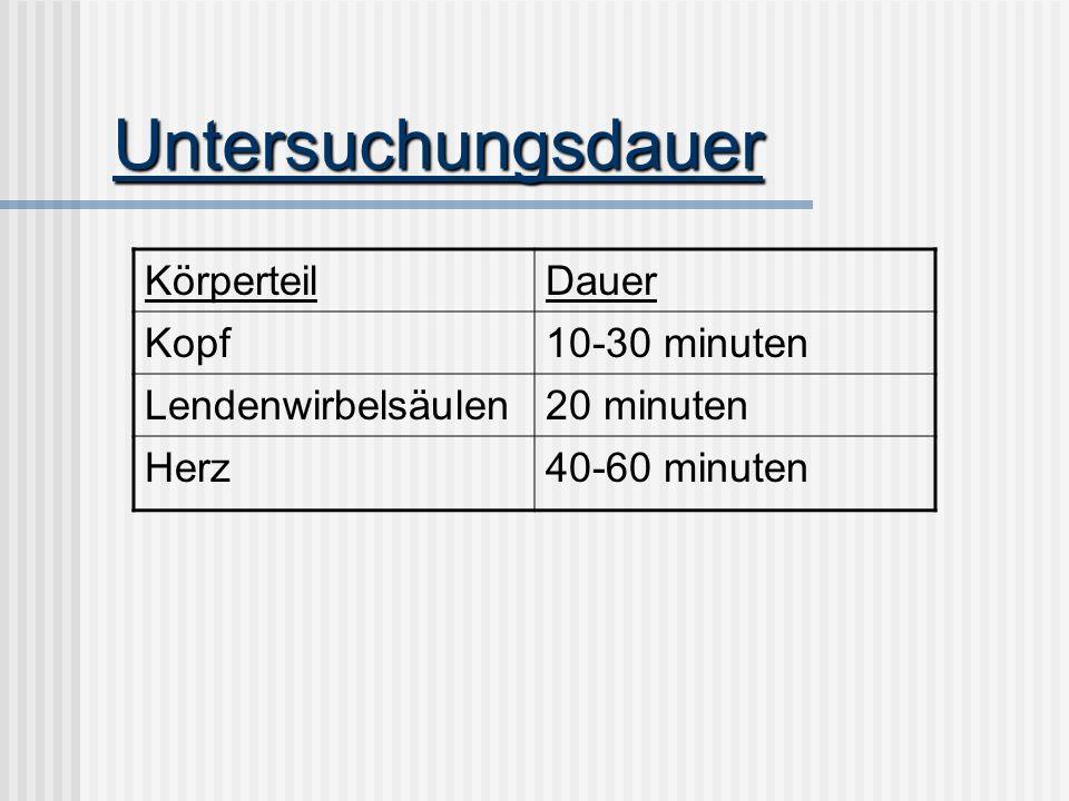 Untersuchungsdauer KörperteilDauer Kopf10-30 minuten Lendenwirbelsäulen20 minuten Herz40-60 minuten