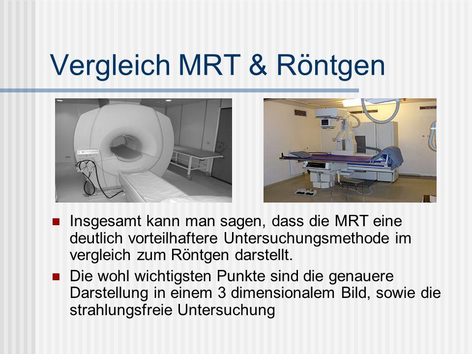 Vergleich MRT & Röntgen Insgesamt kann man sagen, dass die MRT eine deutlich vorteilhaftere Untersuchungsmethode im vergleich zum Röntgen darstellt. D