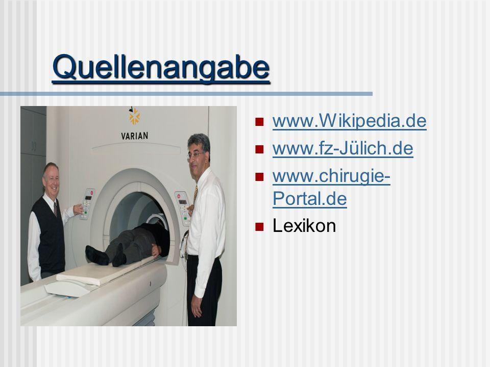 Quellenangabe www.Wikipedia.de www.fz-Jülich.de www.chirugie- Portal.de www.chirugie- Portal.de Lexikon