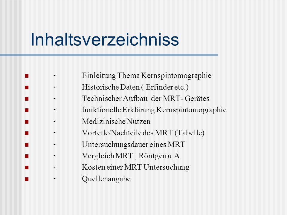 Inhaltsverzeichniss Einleitung Thema Kernspintomographie Historische Daten ( Erfinder etc.) Technischer Aufbau der MRT- Gerätes funktionelle Erklärung