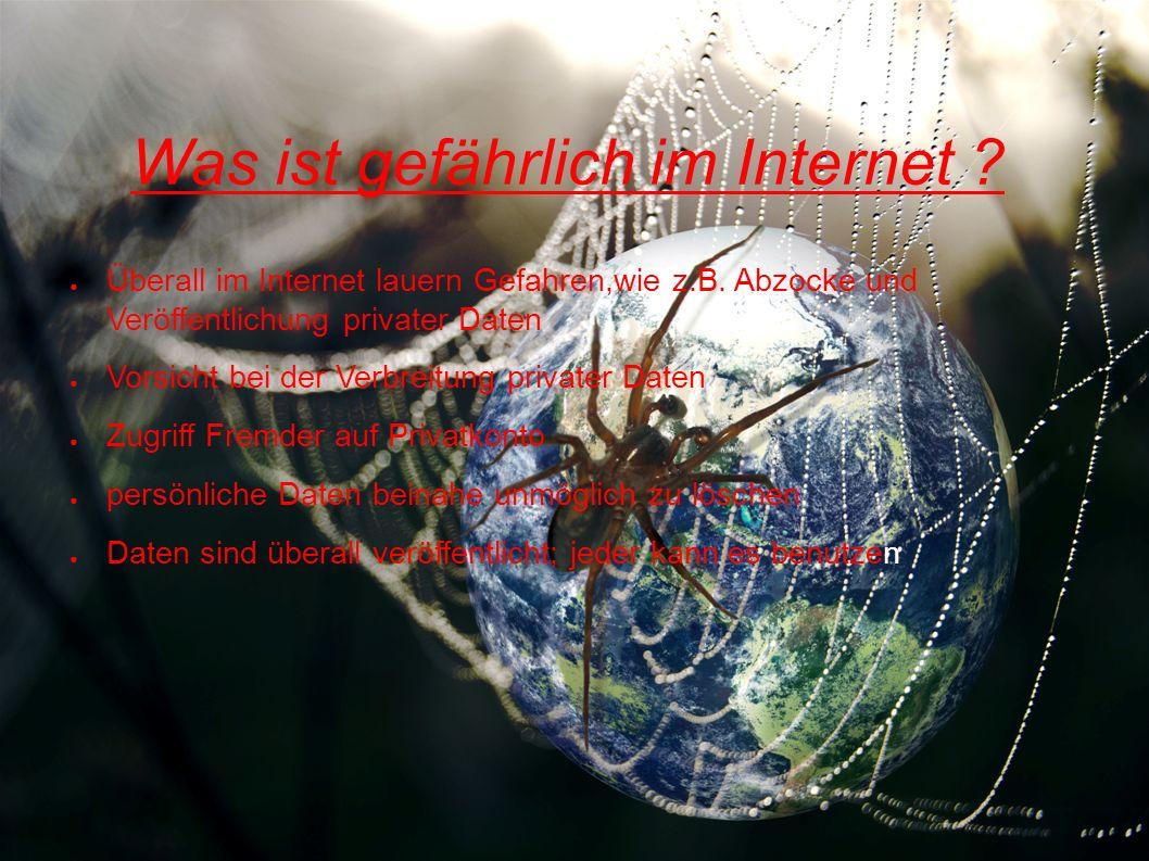 Was ist gefährlich im Internet .Überall im Internet lauern Gefahren,wie z.B.